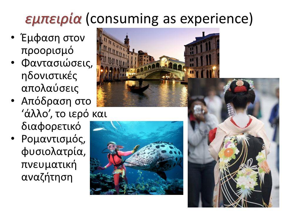 εμπειρία εμπειρία (consuming as experience) Έμφαση στον προορισμό Φαντασιώσεις, ηδονιστικές απολαύσεις Απόδραση στο 'άλλο', το ιερό και διαφορετικό Ρομαντισμός, φυσιολατρία, πνευματική αναζήτηση