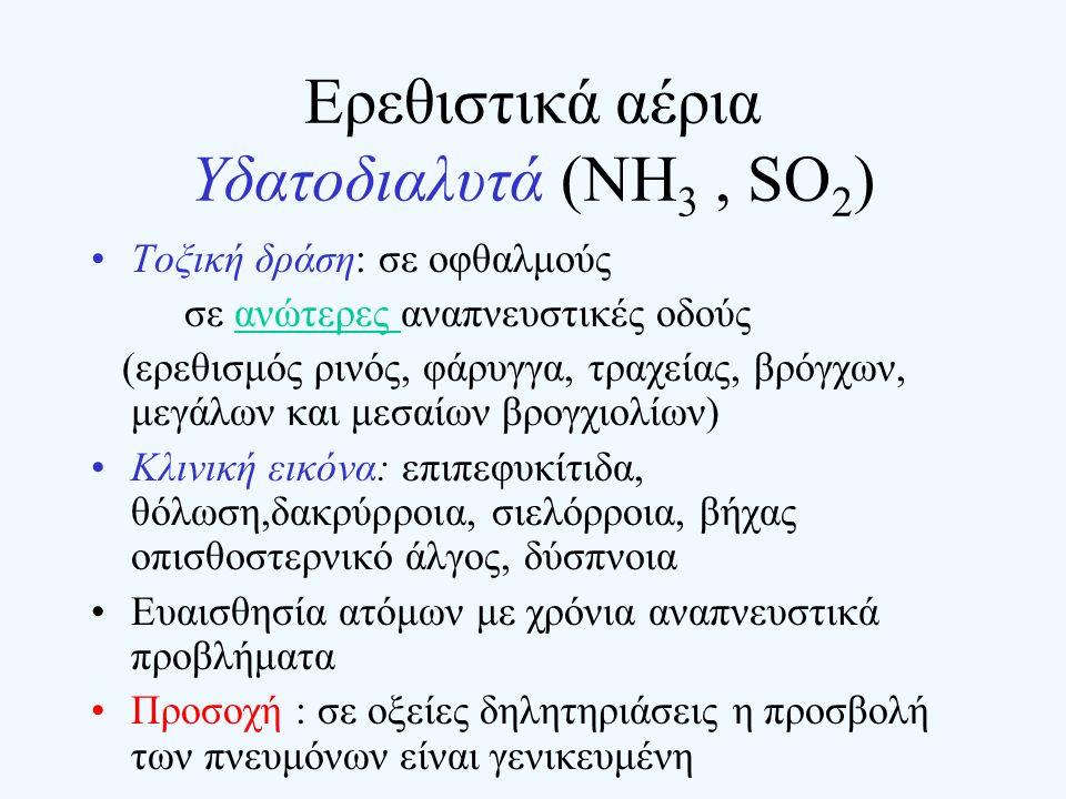 Ερεθιστικά αέρια Υδατοδιαλυτά (NH 3, SO 2 ) Τοξική δράση: σε οφθαλμούς σε ανώτερες αναπνευστικές οδούς (ερεθισμός ρινός, φάρυγγα, τραχείας, βρόγχων, μ
