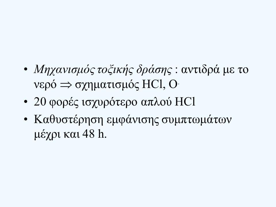 Μηχανισμός τοξικής δράσης : αντιδρά με το νερό  σχηματισμός ΗCl, Ο. 20 φορές ισχυρότερο απλού HCl Καθυστέρηση εμφάνισης συμπτωμάτων μέχρι και 48 h.