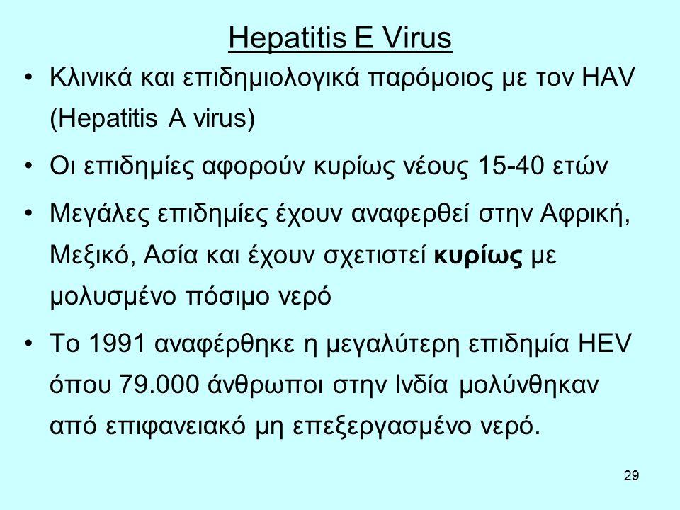 29 Hepatitis E Virus Κλινικά και επιδημιολογικά παρόμοιος με τον HAV (Hepatitis A virus) Οι επιδημίες αφορούν κυρίως νέους 15-40 ετών Μεγάλες επιδημίες έχουν αναφερθεί στην Αφρική, Μεξικό, Ασία και έχουν σχετιστεί κυρίως με μολυσμένο πόσιμο νερό Το 1991 αναφέρθηκε η μεγαλύτερη επιδημία HEV όπου 79.000 άνθρωποι στην Ινδία μολύνθηκαν από επιφανειακό μη επεξεργασμένο νερό.