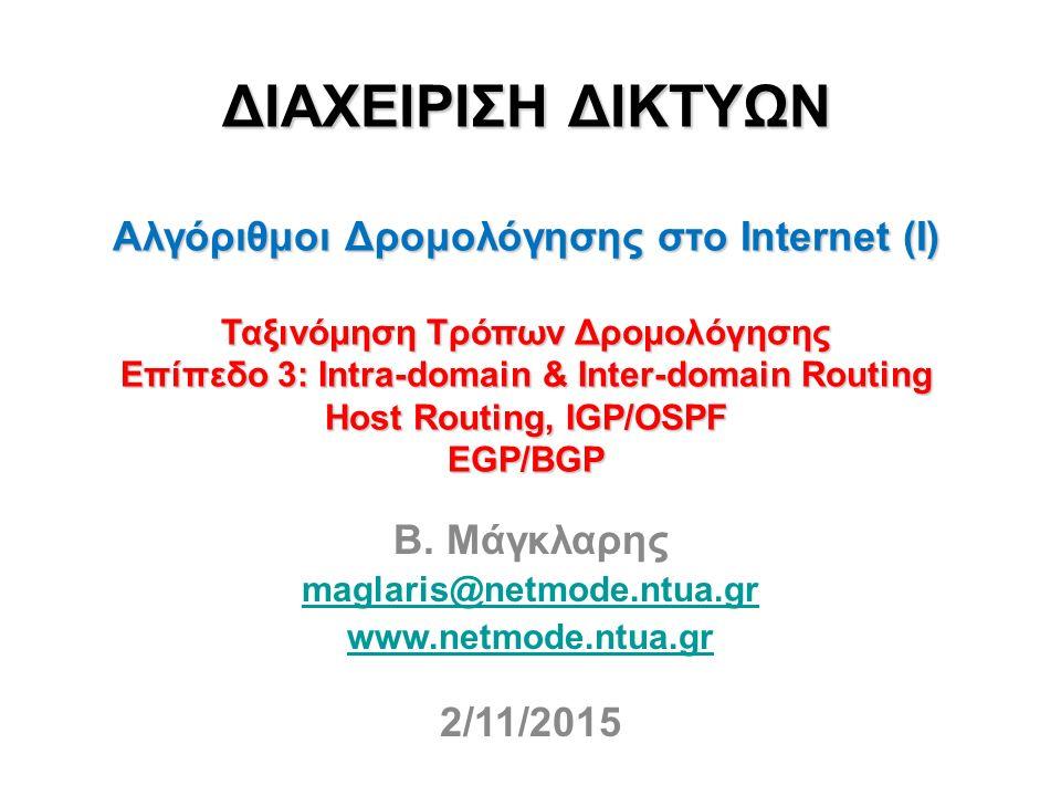 ΔΙΑΧΕΙΡΙΣΗ ΔΙΚΤΥΩΝ Αλγόριθμοι Δρομολόγησης στο Internet (I) Ταξινόμηση Τρόπων Δρομολόγησης Επίπεδο 3: Intra-domain & Inter-domain Routing Host Routing, IGP/OSPF EGP/BGP Β.