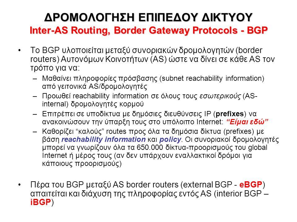 ΔΡΟΜΟΛΟΓΗΣΗ ΕΠΙΠΕΔΟΥ ΔΙΚΤΥΟΥ Inter-AS Routing, Border Gateway Protocols - BGP Το BGP υλοποιείται μεταξύ συνοριακών δρομολογητών (border routers) Αυτονόμων Κοινοτήτων (AS) ώστε να δίνει σε κάθε AS τον τρόπο για να: –Μαθαίνει πληροφορίες πρόσβασης (subnet reachability information) από γειτονικά AS/δρομολογητές –Προωθεί reachability information σε όλους τους εσωτερικούς (AS- internal) δρομολογητές κορμού –Επιτρέπει σε υποδίκτυα με δημόσιες διευθύνσεις IP (prefixes) να ανακοινώσουν την ύπαρξη τους στο υπόλοιπο Internet: Είμαι εδώ –Καθορίζει καλούς routes προς όλα τα δημόσια δίκτυα (prefixes) με βάση reachability information και policy.