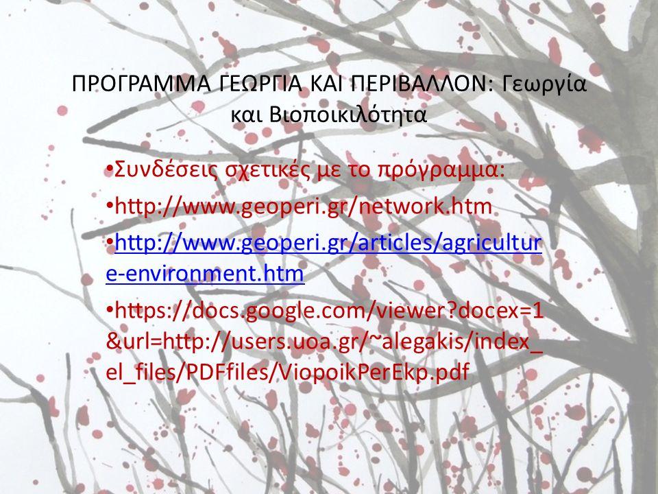 ΠΡΟΓΡΑΜΜΑ ΓΕΩΡΓΙΑ ΚΑΙ ΠΕΡΙΒΑΛΛΟΝ: Γεωργία και Βιοποικιλότητα Συνδέσεις σχετικές με το πρόγραμμα: http://www.geoperi.gr/network.htm http://www.geoperi.gr/articles/agricultur e-environment.htm http://www.geoperi.gr/articles/agricultur e-environment.htm https://docs.google.com/viewer docex=1 &url=http://users.uoa.gr/~alegakis/index_ el_files/PDFfiles/ViopoikPerEkp.pdf