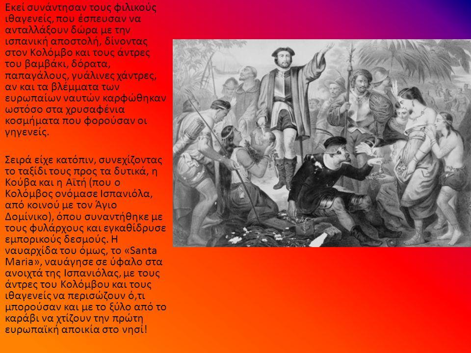 Εκεί συνάντησαν τους φιλικούς ιθαγενείς, που έσπευσαν να ανταλλάξουν δώρα με την ισπανική αποστολή, δίνοντας στον Κολόμβο και τους άντρες του βαμβάκι, δόρατα, παπαγάλους, γυάλινες χάντρες, αν και τα βλέμματα των ευρωπαίων ναυτών καρφώθηκαν ωστόσο στα χρυσαφένια κοσμήματα που φορούσαν οι γηγενείς.