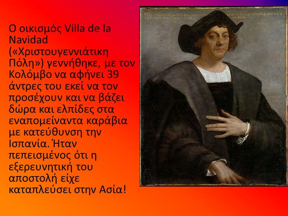 Ο οικισμός Villa de la Navidad («Χριστουγεννιάτικη Πόλη») γεννήθηκε, με τον Κολόμβο να αφήνει 39 άντρες του εκεί να τον προσέχουν και να βάζει δώρα και ελπίδες στα εναπομείναντα καράβια με κατεύθυνση την Ισπανία.