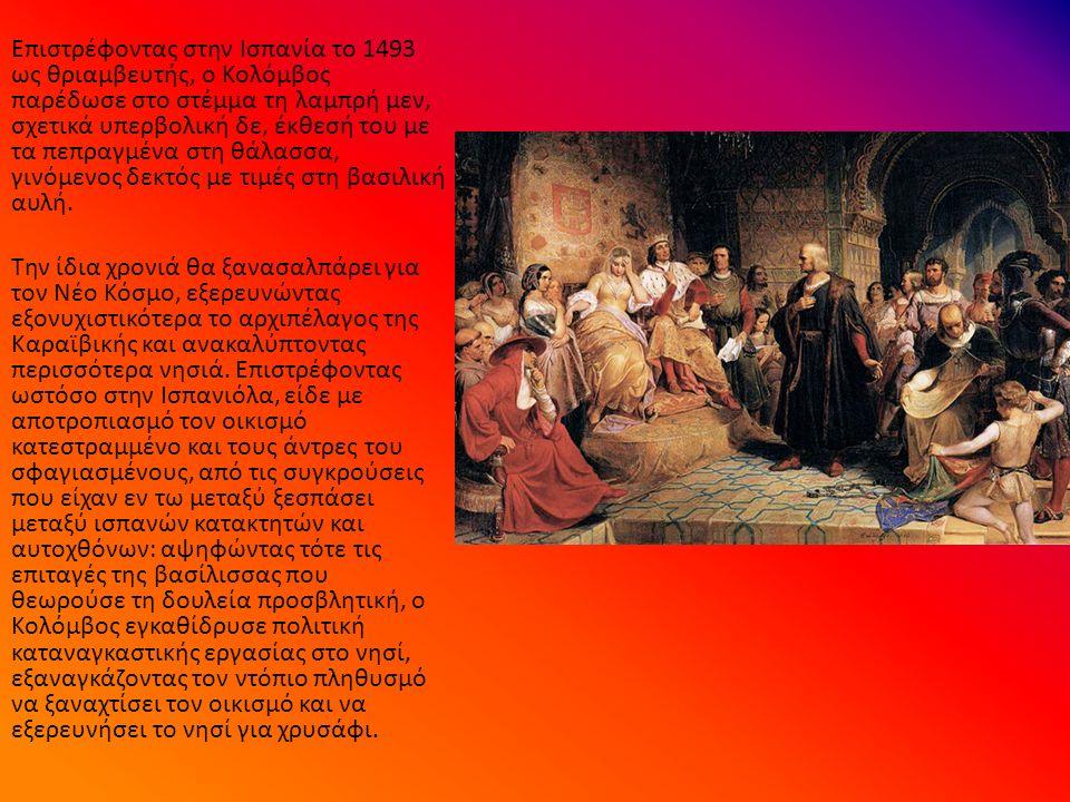 Επιστρέφοντας στην Ισπανία το 1493 ως θριαμβευτής, ο Κολόμβος παρέδωσε στο στέμμα τη λαμπρή μεν, σχετικά υπερβολική δε, έκθεσή του με τα πεπραγμένα στη θάλασσα, γινόμενος δεκτός με τιμές στη βασιλική αυλή.