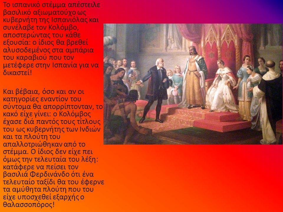 Το ισπανικό στέμμα απέστειλε βασιλικό αξιωματούχο ως κυβερνήτη της Ισπανιόλας και συνέλαβε τον Κολόμβο, αποστερώντας του κάθε εξουσία: ο ίδιος θα βρεθεί αλυσοδεμένος στα αμπάρια του καραβιού που τον μετέφερε στην Ισπανία για να δικαστεί.