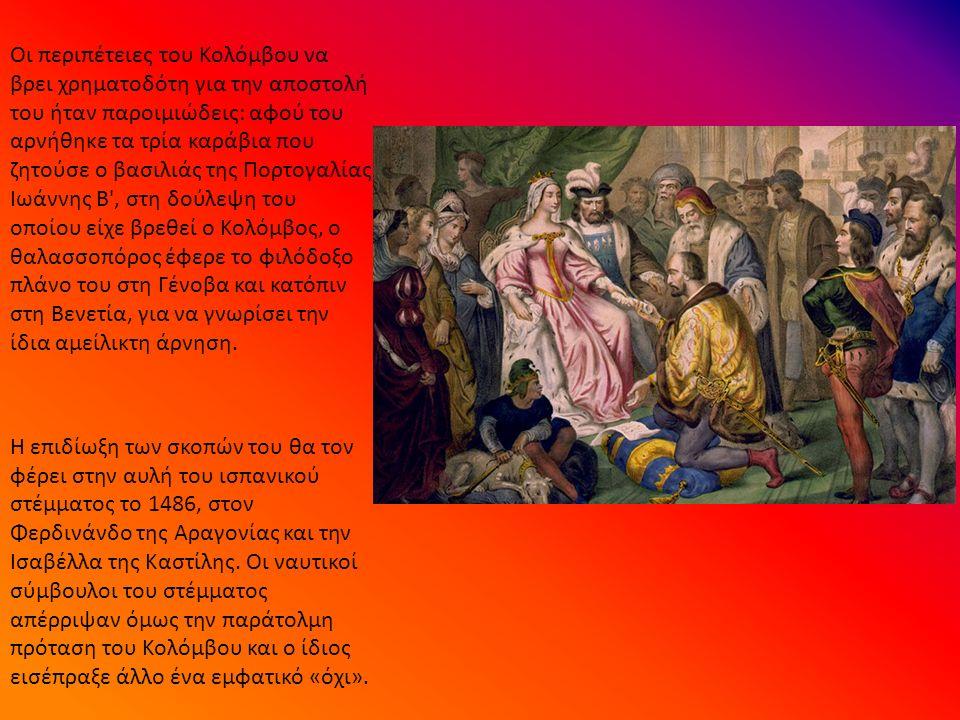 Οι περιπέτειες του Κολόμβου να βρει χρηματοδότη για την αποστολή του ήταν παροιμιώδεις: αφού του αρνήθηκε τα τρία καράβια που ζητούσε ο βασιλιάς της Πορτογαλίας Ιωάννης Β , στη δούλεψη του οποίου είχε βρεθεί ο Κολόμβος, ο θαλασσοπόρος έφερε το φιλόδοξο πλάνο του στη Γένοβα και κατόπιν στη Βενετία, για να γνωρίσει την ίδια αμείλικτη άρνηση.