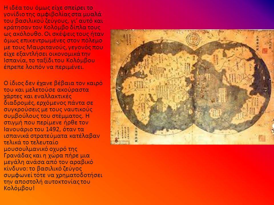 Η ιδέα του όμως είχε σπείρει το γονίδιο της αμφιβολίας στα μυαλά του βασιλικού ζεύγους, γι αυτό και κράτησαν τον Κολόμβο δίπλα τους ως ακόλουθο.
