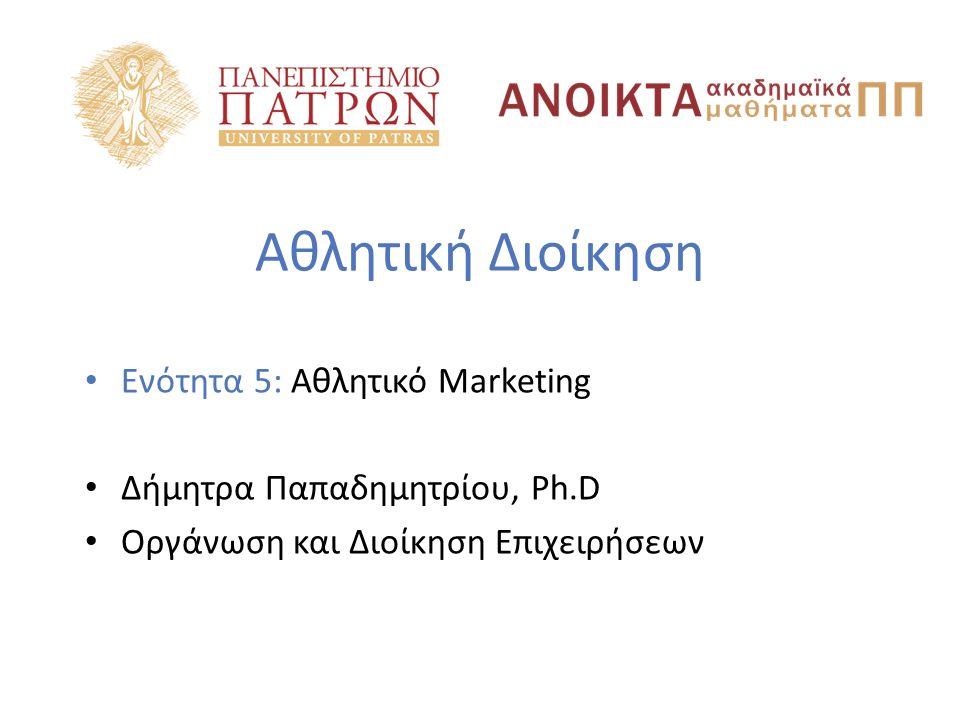 Αθλητική Διοίκηση Ενότητα 5: Αθλητικό Marketing Δήμητρα Παπαδημητρίου, Ph.D Οργάνωση και Διοίκηση Επιχειρήσεων