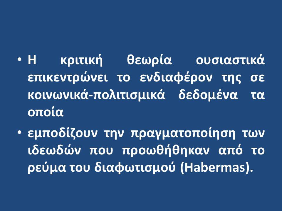 Η κριτική θεωρία ουσιαστικά επικεντρώνει το ενδιαφέρον της σε κοινωνικά-πολιτισμικά δεδομένα τα οποία εμποδίζουν την πραγματοποίηση των ιδεωδών που προωθήθηκαν από το ρεύμα του διαφωτισμού (Habermas).