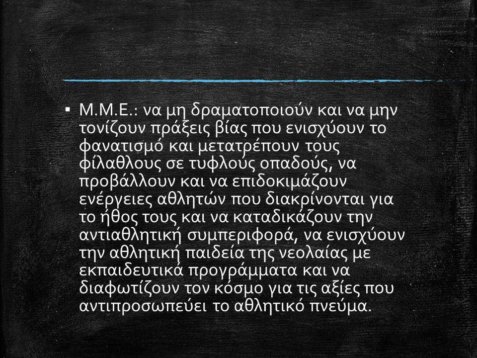 ▪ Μ.Μ.Ε.: να μη δραματοποιούν και να μην τονίζουν πράξεις βίας που ενισχύουν το φανατισμό και μετατρέπουν τους φίλαθλους σε τυφλούς οπαδούς, να προβάλ