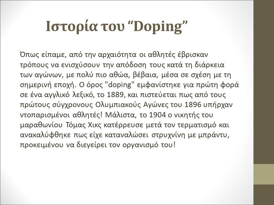 Ιστορία του Doping Όπως είπαμε, από την αρχαιότητα οι αθλητές έβρισκαν τρόπους να ενισχύσουν την απόδοση τους κατά τη διάρκεια των αγώνων, με πολύ πιο αθώα, βέβαια, μέσα σε σχέση με τη σημερινή εποχή.