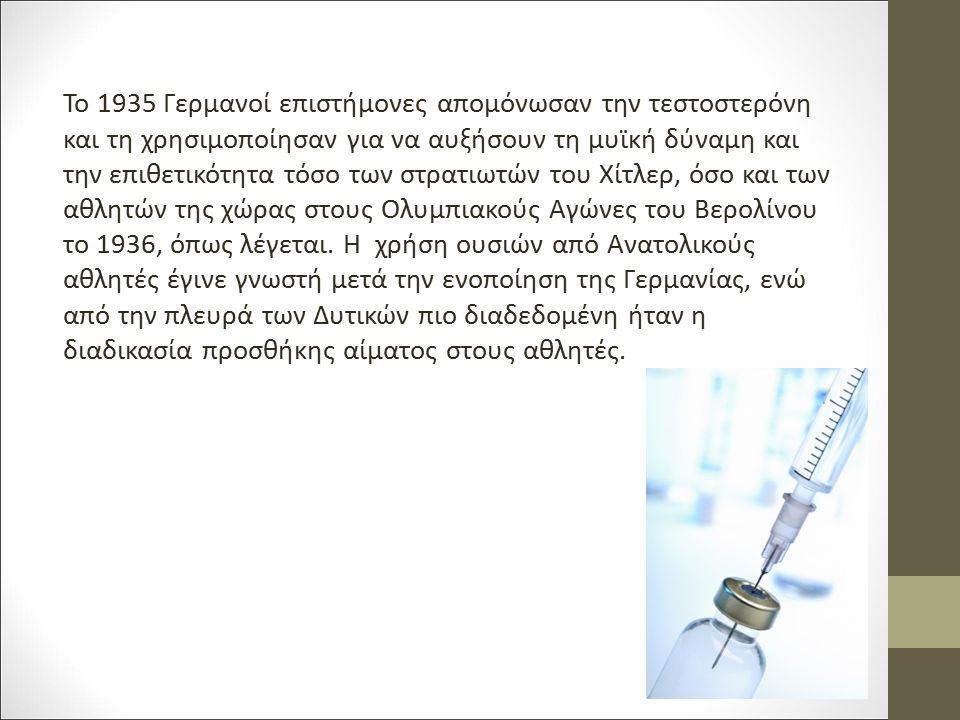 Το 1935 Γερμανοί επιστήμονες απομόνωσαν την τεστοστερόνη και τη χρησιμοποίησαν για να αυξήσουν τη μυϊκή δύναμη και την επιθετικότητα τόσο των στρατιωτ