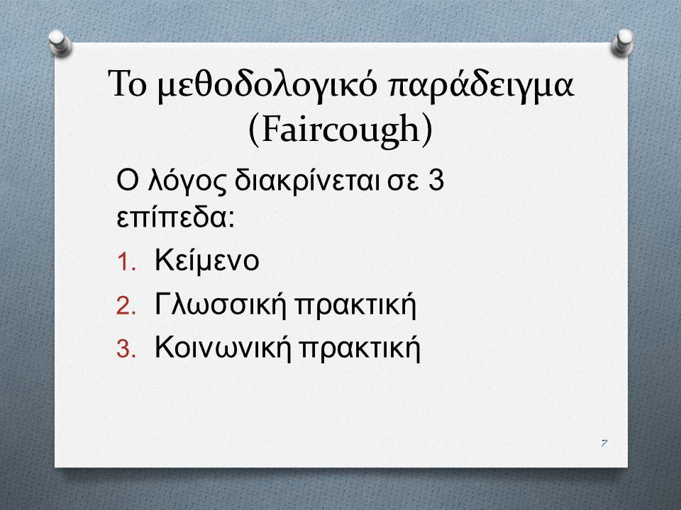 7 Το μεθοδολογικό παράδειγμα (Faircough) Ο λόγος διακρίνεται σε 3 επίπεδα : 1. Κείμενο 2. Γλωσσική πρακτική 3. Κοινωνική πρακτική