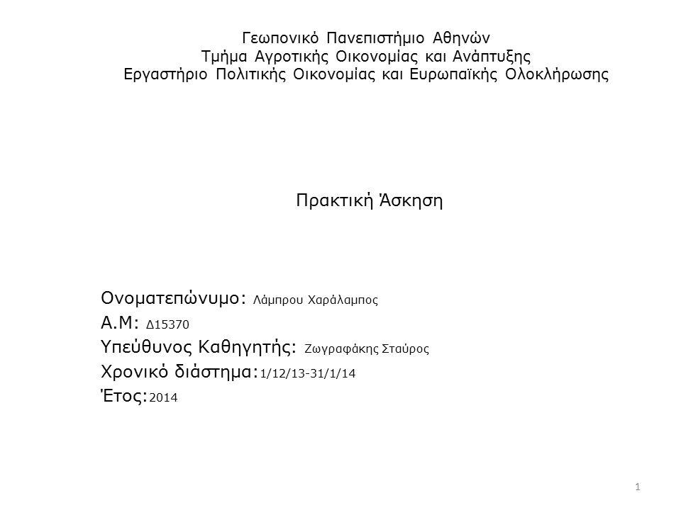 Γεωπονικό Πανεπιστήμιο Αθηνών Τμήμα Αγροτικής Οικονομίας και Ανάπτυξης Εργαστήριο Πολιτικής Οικονομίας και Ευρωπαϊκής Ολοκλήρωσης Πρακτική Άσκηση Ονοματεπώνυμο: Λάμπρου Χαράλαμπος Α.Μ: Δ15370 Υπεύθυνος Καθηγητής: Ζωγραφάκης Σταύρος Χρονικό διάστημα: 1/12/13-31/1/14 Έτος: 2014 1