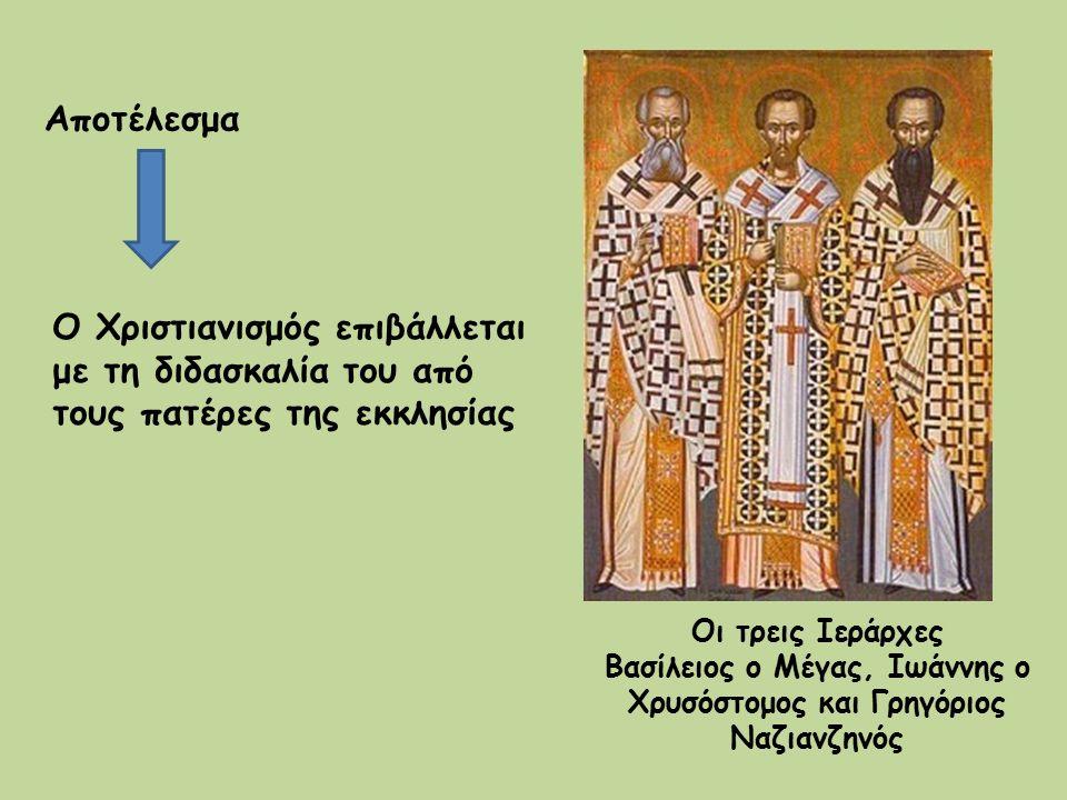 Αποτέλεσμα Ο Χριστιανισμός επιβάλλεται με τη διδασκαλία του από τους πατέρες της εκκλησίας Οι τρεις Ιεράρχες Βασίλειος ο Μέγας, Ιωάννης ο Χρυσόστομος