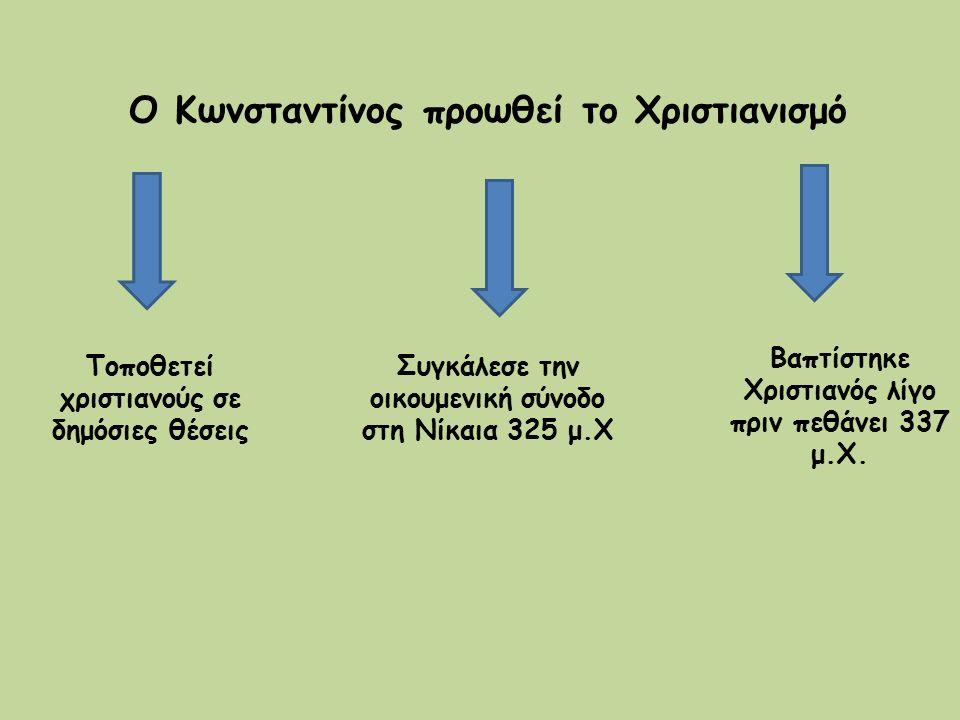 Ο Κωνσταντίνος προωθεί το Χριστιανισμό Τοποθετεί χριστιανούς σε δημόσιες θέσεις Συγκάλεσε την οικουμενική σύνοδο στη Νίκαια 325 μ.Χ Βαπτίστηκε Χριστια