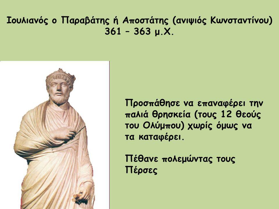 Ιουλιανός ο Παραβάτης ή Αποστάτης (ανιψιός Κωνσταντίνου) 361 – 363 μ.Χ. Προσπάθησε να επαναφέρει την παλιά θρησκεία (τους 12 θεούς του Ολύμπου) χωρίς