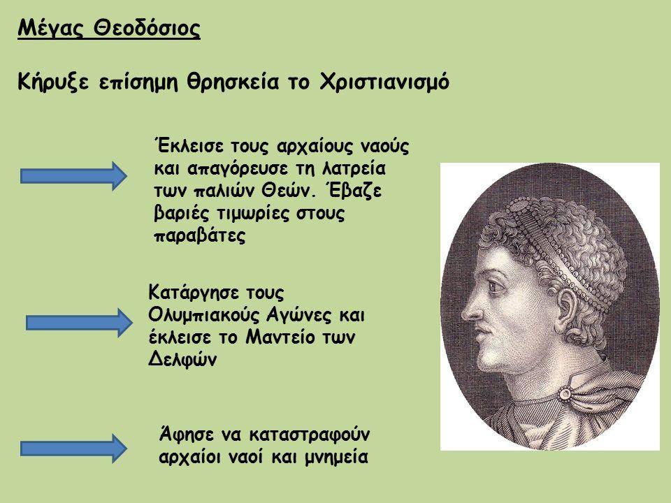 Μέγας Θεοδόσιος Κήρυξε επίσημη θρησκεία το Χριστιανισμό Έκλεισε τους αρχαίους ναούς και απαγόρευσε τη λατρεία των παλιών Θεών. Έβαζε βαριές τιμωρίες σ