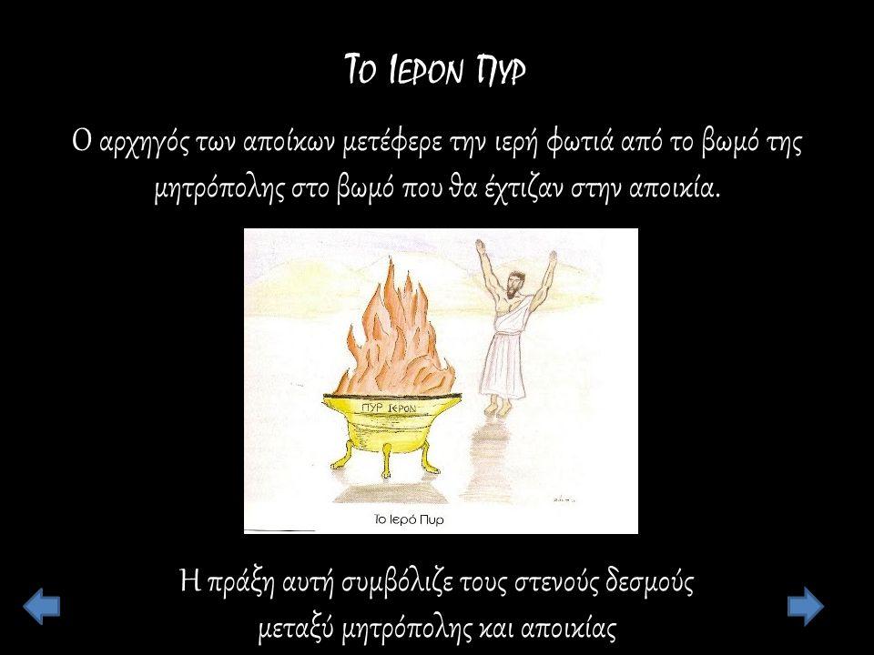 Τ Ο Ι ΕΡΟΝ Π ΥΡ Ο αρχηγός των αποίκων μετέφερε την ιερή φωτιά από το βωμό της μητρόπολης στο βωμό που θα έχτιζαν στην αποικία.