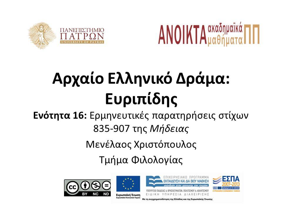Αρχαίο Ελληνικό Δράμα: Ευριπίδης Ενότητα 16: Ερμηνευτικές παρατηρήσεις στίχων 835-907 της Μήδειας Μενέλαος Χριστόπουλος Τμήμα Φιλολογίας