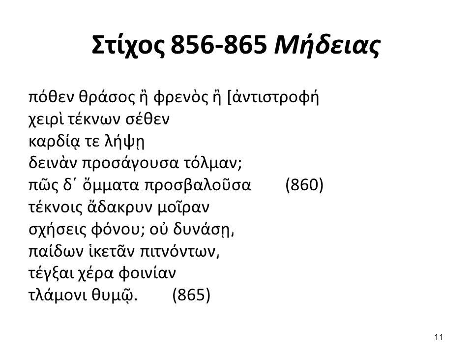 Στίχος 856-865 Μήδειας πόθεν θράσος ἢ φρενὸς ἢ [ἀντιστροφή χειρὶ τέκνων σέθεν καρδίᾳ τε λήψῃ δεινὰν προσάγουσα τόλμαν; πῶς δ΄ ὄμματα προσβαλοῦσα (860) τέκνοις ἄδακρυν μοῖραν σχήσεις φόνου; οὐ δυνάσῃ͵ παίδων ἱκετᾶν πιτνόντων͵ τέγξαι χέρα φοινίαν τλάμονι θυμῷ.