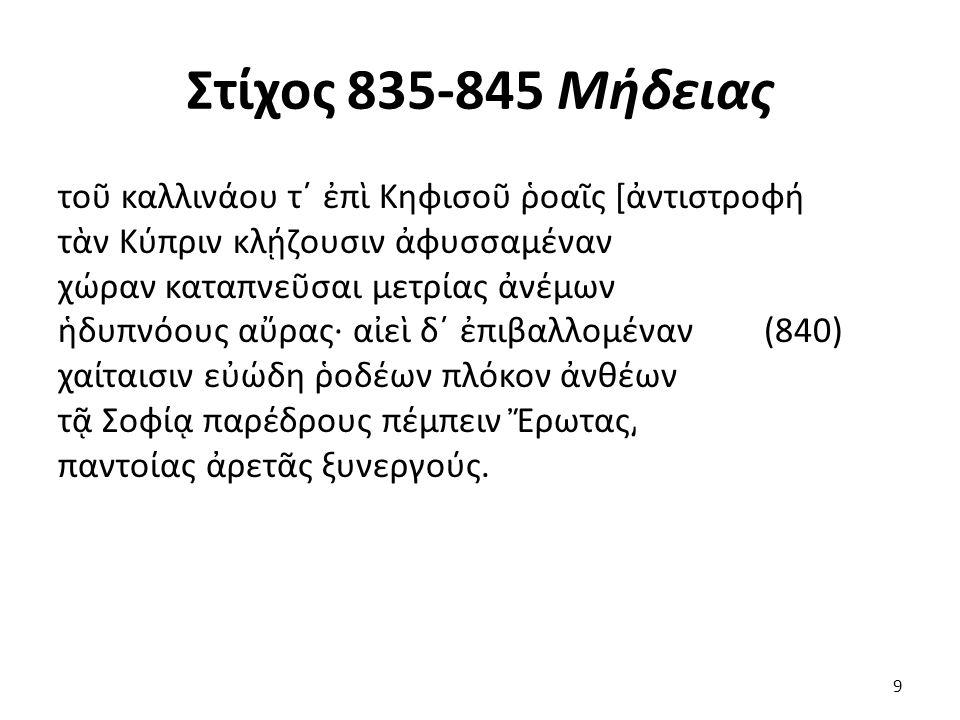 Στίχος 835-845 Μήδειας τοῦ καλλινάου τ΄ ἐπὶ Κηφισοῦ ῥοαῖς [ἀντιστροφή τὰν Κύπριν κλῄζουσιν ἀφυσσαμέναν χώραν καταπνεῦσαι μετρίας ἀνέμων ἡδυπνόους αὔρας· αἰεὶ δ΄ ἐπιβαλλομέναν (840) χαίταισιν εὐώδη ῥοδέων πλόκον ἀνθέων τᾷ Σοφίᾳ παρέδρους πέμπειν Ἔρωτας͵ παντοίας ἀρετᾶς ξυνεργούς.