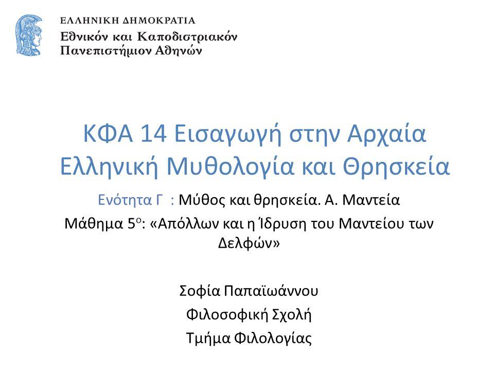 ΚΦΑ 14 Εισαγωγή στην Αρχαία Ελληνική Μυθολογία και Θρησκεία Ενότητα Γ : Μύθος και θρησκεία. Α. Μαντεία Μάθημα 5 ο : «Απόλλων και η Ίδρυση του Μαντείου