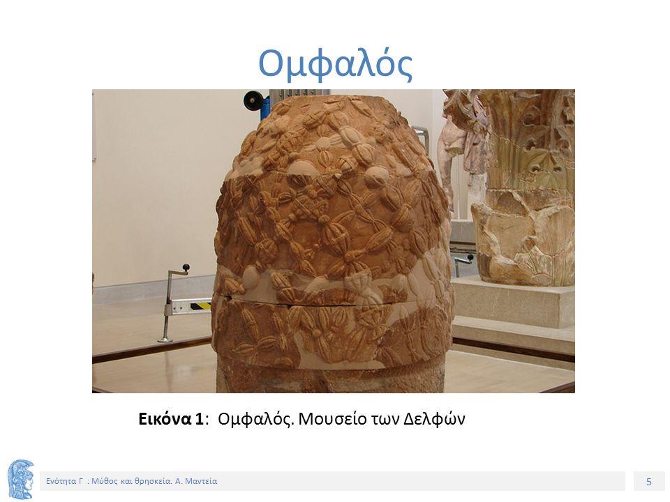 5 Ενότητα Γ : Μύθος και θρησκεία. Α. Μαντεία Εικόνα 1: Ομφαλός. Μουσείο των Δελφών Ομφαλός