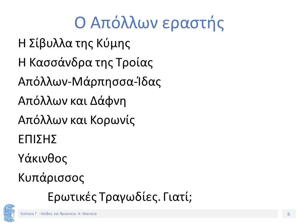 6 Ενότητα Γ : Μύθος και θρησκεία. Α. Μαντεία Ο Απόλλων εραστής Η Σίβυλλα της Κύμης Η Κασσάνδρα της Τροίας Απόλλων-Μάρπησσα-Ίδας Απόλλων και Δάφνη Απόλ