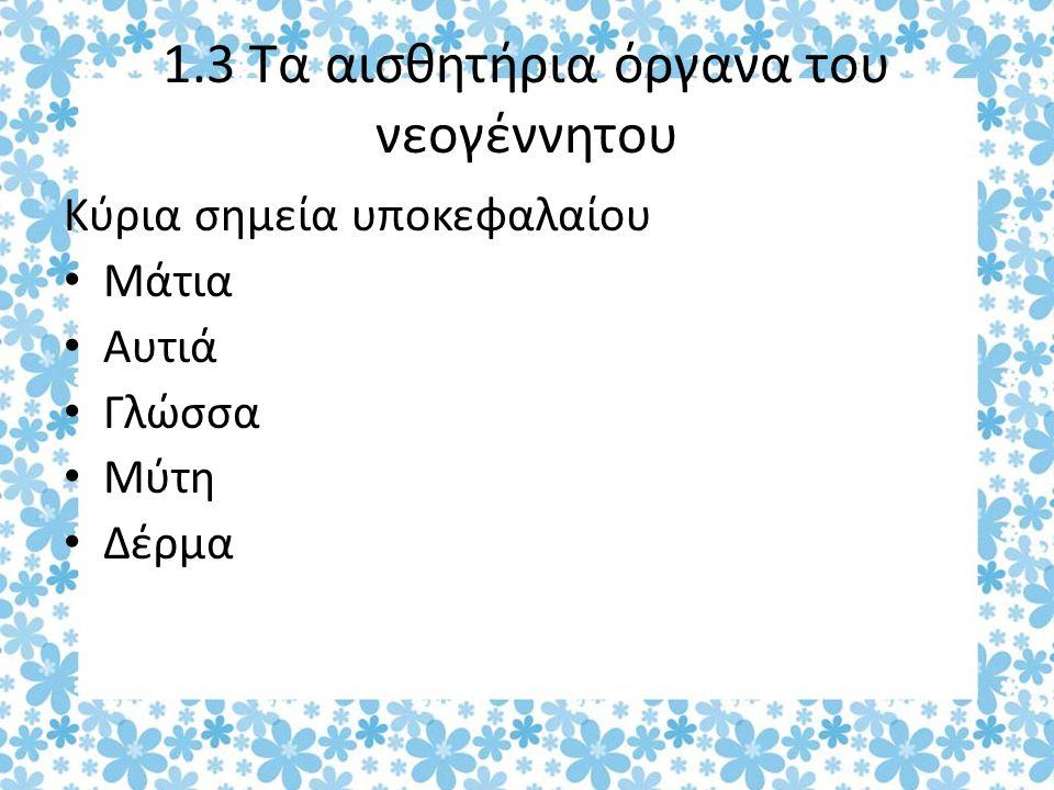 1.3 Τα αισθητήρια όργανα του νεογέννητου Κύρια σημεία υποκεφαλαίου Μάτια Αυτιά Γλώσσα Μύτη Δέρμα