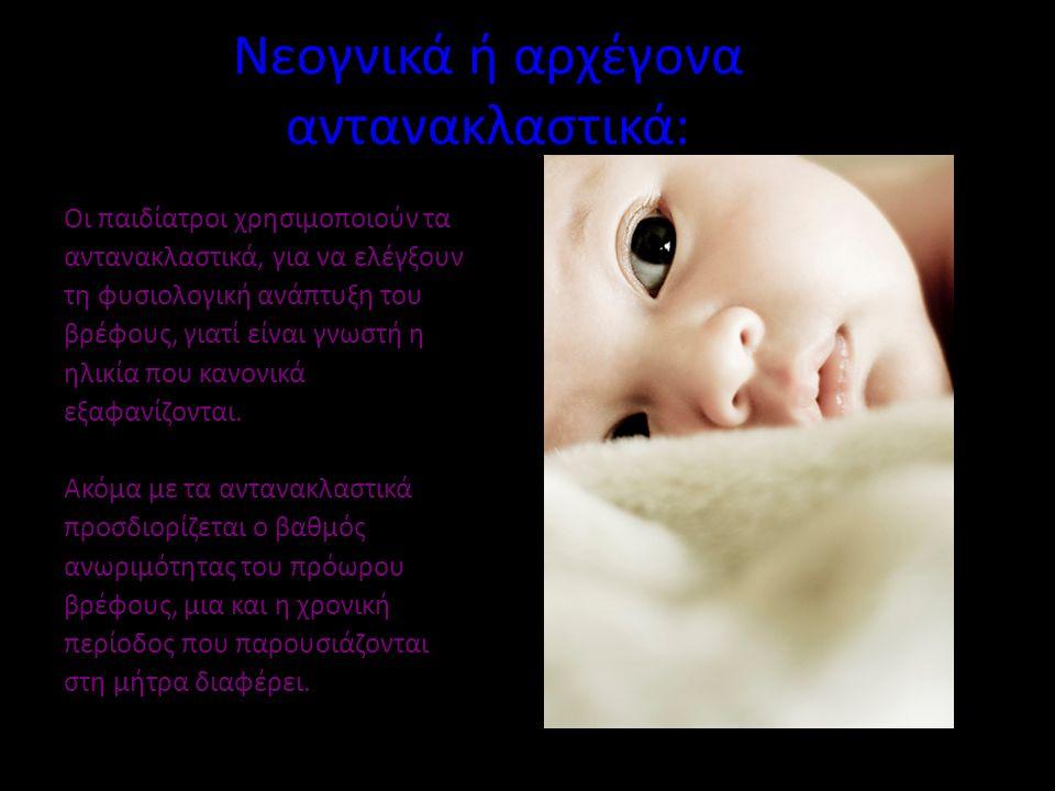 Νεογνικά ή αρχέγονα αντανακλαστικά: Οι παιδίατροι χρησιμοποιούν τα αντανακλαστικά, για να ελέγξουν τη φυσιολογική ανάπτυξη του βρέφους, γιατί είναι γνωστή η ηλικία που κανονικά εξαφανίζονται.