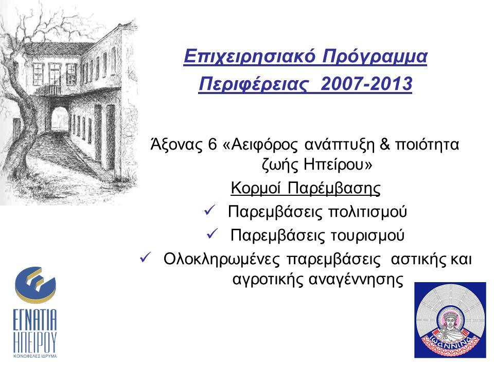 Επιχειρησιακό Πρόγραμμα Περιφέρειας 2007-2013 Άξονας 6 «Αειφόρος ανάπτυξη & ποιότητα ζωής Ηπείρου» Κορμοί Παρέμβασης Παρεμβάσεις πολιτισμού Παρεμβάσεις τουρισμού Ολοκληρωμένες παρεμβάσεις αστικής και αγροτικής αναγέννησης