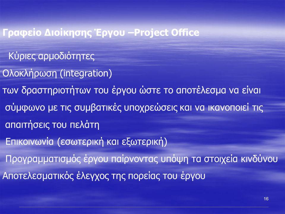 16 Γραφείο Διοίκησης Έργου –Project Office Κύριες αρμοδιότητες Ολοκλήρωση (integration) των δραστηριοτήτων του έργου ώστε το αποτέλεσμα να είναι σύμφωνο με τις συμβατικές υποχρεώσεις και να ικανοποιεί τις απαιτήσεις του πελάτη Επικοινωνία (εσωτερική και εξωτερική) Προγραμματισμός έργου παίρνοντας υπόψη τα στοιχεία κινδύνου Αποτελεσματικός έλεγχος της πορείας του έργου