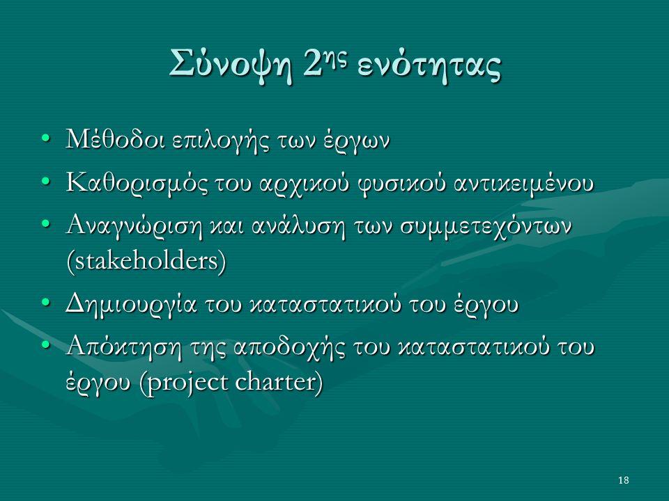 18 Σύνοψη 2 ης ενότητας Μέθοδοι επιλογής των έργωνΜέθοδοι επιλογής των έργων Καθορισμός του αρχικού φυσικού αντικειμένουΚαθορισμός του αρχικού φυσικού αντικειμένου Αναγνώριση και ανάλυση των συμμετεχόντων (stakeholders)Αναγνώριση και ανάλυση των συμμετεχόντων (stakeholders) Δημιουργία του καταστατικού του έργουΔημιουργία του καταστατικού του έργου Απόκτηση της αποδοχής του καταστατικού του έργου (project charter)Απόκτηση της αποδοχής του καταστατικού του έργου (project charter)