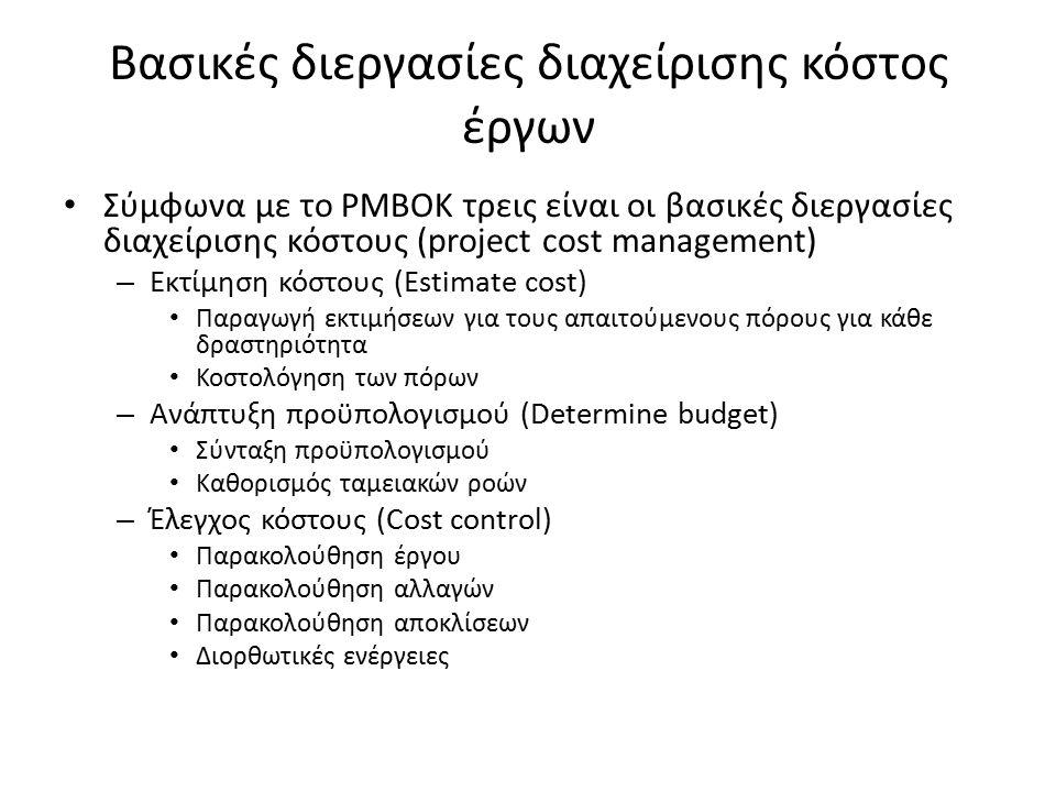 Βασικές διεργασίες διαχείρισης κόστος έργων Σύμφωνα με το PMBOK τρεις είναι οι βασικές διεργασίες διαχείρισης κόστους (project cost management) – Εκτίμηση κόστους (Estimate cost) Παραγωγή εκτιμήσεων για τους απαιτούμενους πόρους για κάθε δραστηριότητα Κοστολόγηση των πόρων – Ανάπτυξη προϋπολογισμού (Determine budget) Σύνταξη προϋπολογισμού Καθορισμός ταμειακών ροών – Έλεγχος κόστους (Cost control) Παρακολούθηση έργου Παρακολούθηση αλλαγών Παρακολούθηση αποκλίσεων Διορθωτικές ενέργειες
