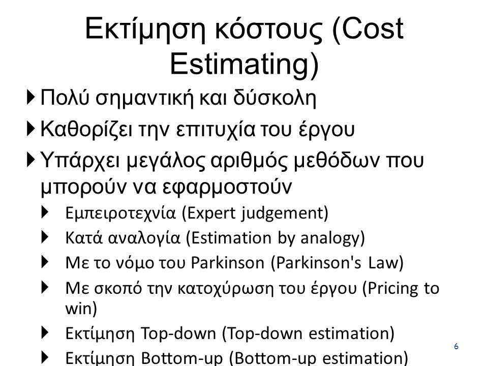 Εκτίμηση κόστους (Cost Estimating) 6  Πολύ σημαντική και δύσκολη  Καθορίζει την επιτυχία του έργου  Υπάρχει μεγάλος αριθμός μεθόδων που μπορούν να εφαρμοστούν  Εμπειροτεχνία (Expert judgement)  Κατά αναλογία (Estimation by analogy)  Με το νόμο του Parkinson (Parkinson s Law)  Με σκοπό την κατοχύρωση του έργου (Pricing to win)  Εκτίμηση Top-down (Top-down estimation)  Εκτίμηση Bottom-up (Bottom-up estimation)  Εκτίμηση με τη χρήση μετρικής Function Point (Function point estimation)  Εκτίμηση με τη χρήση αλγοριθμικών μοντέλων κόστους (Algorithmic cost modelling)  Είναι σημαντικό ερευνητικό θέμα.