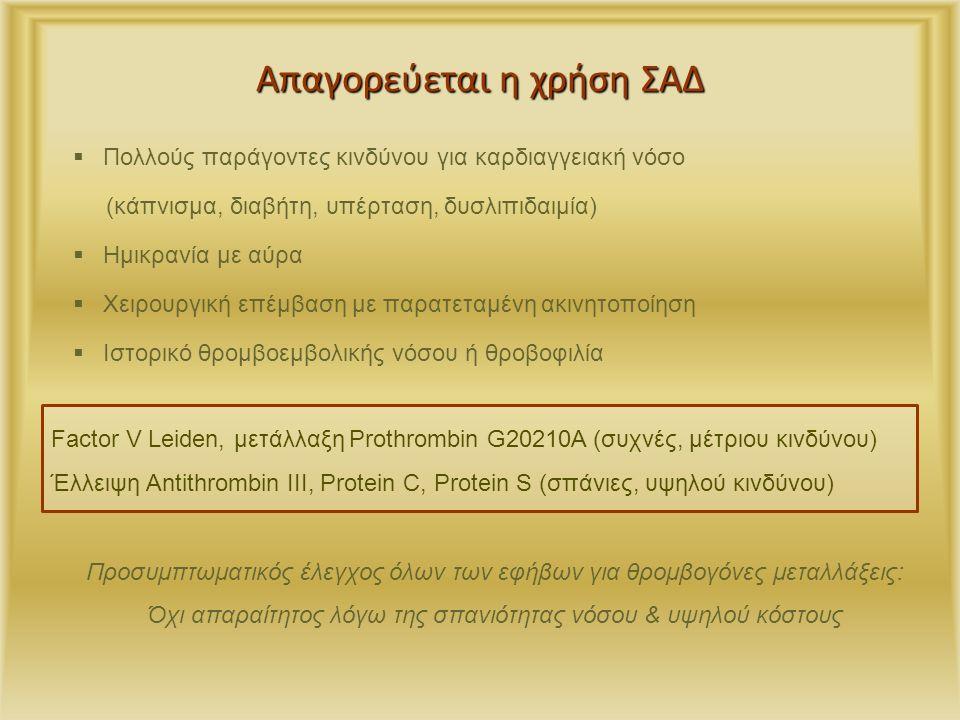 Απαγορεύεται η χρήση ΣΑΔ  Πολλούς παράγοντες κινδύνου για καρδιαγγειακή νόσο (κάπνισμα, διαβήτη, υπέρταση, δυσλιπιδαιμία)  Ημικρανία με αύρα  Χειρουργική επέμβαση με παρατεταμένη ακινητοποίηση  Ιστορικό θρομβοεμβολικής νόσου ή θροβοφιλία Προσυμπτωματικός έλεγχος όλων των εφήβων για θρομβογόνες μεταλλάξεις: Όχι απαραίτητος λόγω της σπανιότητας νόσου & υψηλού κόστους Factor V Leiden, μετάλλαξη Prothrombin G20210A (συχνές, μέτριου κινδύνου) Έλλειψη Antithrombin III, Protein C, Protein S (σπάνιες, υψηλού κινδύνου)