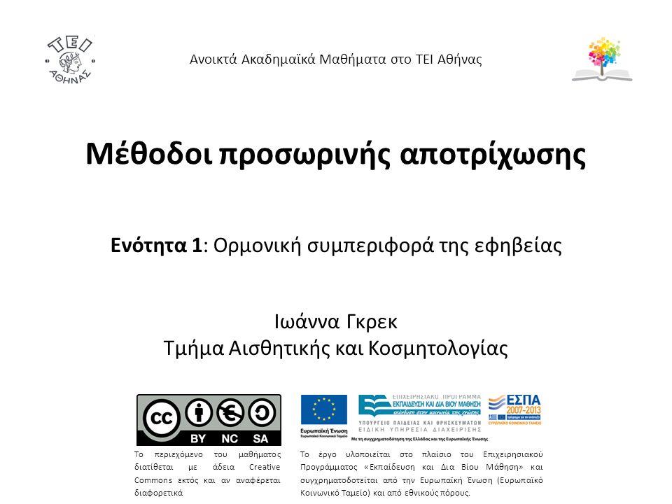 Μέθοδοι προσωρινής αποτρίχωσης Ενότητα 1: Ορμονική συμπεριφορά της εφηβείας Ιωάννα Γκρεκ Τμήμα Αισθητικής και Κοσμητολογίας Ανοικτά Ακαδημαϊκά Μαθήματα στο ΤΕΙ Αθήνας Το περιεχόμενο του μαθήματος διατίθεται με άδεια Creative Commons εκτός και αν αναφέρεται διαφορετικά Το έργο υλοποιείται στο πλαίσιο του Επιχειρησιακού Προγράμματος «Εκπαίδευση και Δια Βίου Μάθηση» και συγχρηματοδοτείται από την Ευρωπαϊκή Ένωση (Ευρωπαϊκό Κοινωνικό Ταμείο) και από εθνικούς πόρους.