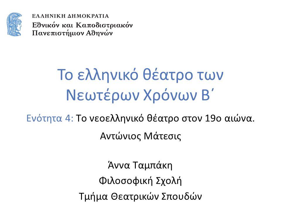 Ενότητα 4: Tο νεοελληνικό θέατρο στον 19ο αιώνα. Αντώνιος Μάτεσις Άννα Ταμπάκη Φιλοσοφική Σχολή Τμήμα Θεατρικών Σπουδών Το ελληνικό θέατρο των Νεωτέρω