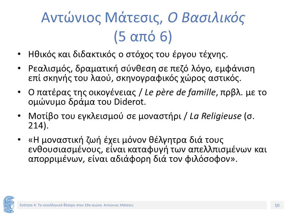 10 Ενότητα 4: Tο νεοελληνικό θέατρο στον 19ο αιώνα. Αντώνιος Μάτεσις Αντώνιος Μάτεσις, Ο Βασιλικός (5 από 6) Ηθικός και διδακτικός ο στόχος του έργου