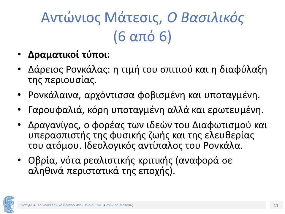 11 Ενότητα 4: Tο νεοελληνικό θέατρο στον 19ο αιώνα. Αντώνιος Μάτεσις Αντώνιος Μάτεσις, Ο Βασιλικός (6 από 6) Δραματικοί τύποι: Δάρειος Ρονκάλας: η τιμ