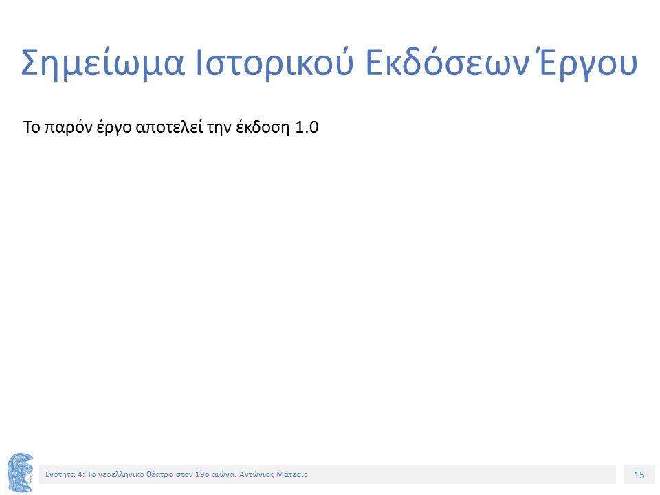 15 Ενότητα 4: Tο νεοελληνικό θέατρο στον 19ο αιώνα. Αντώνιος Μάτεσις Σημείωμα Ιστορικού Εκδόσεων Έργου Το παρόν έργο αποτελεί την έκδοση 1.0