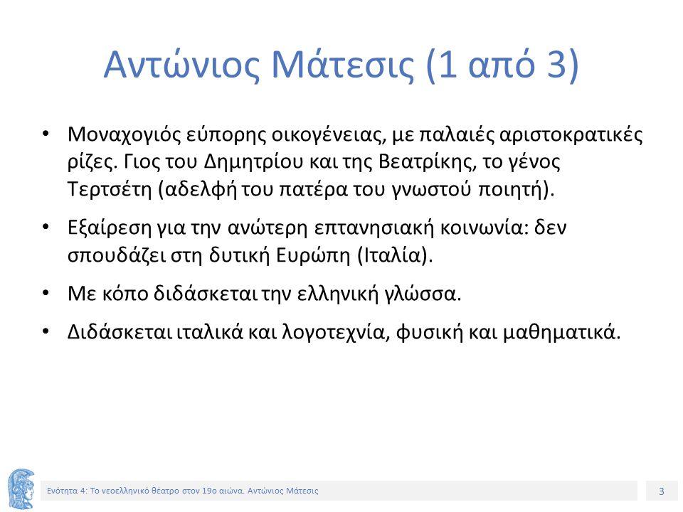 3 Ενότητα 4: Tο νεοελληνικό θέατρο στον 19ο αιώνα. Αντώνιος Μάτεσις Αντώνιος Μάτεσις (1 από 3) Μοναχογιός εύπορης οικογένειας, με παλαιές αριστοκρατικ