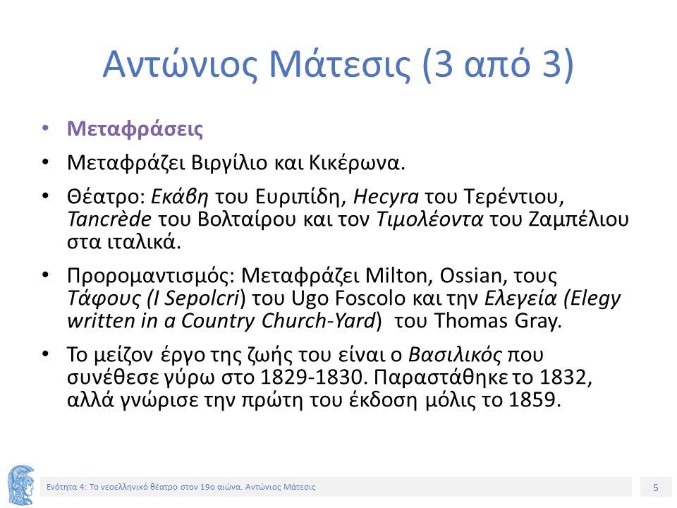 5 Ενότητα 4: Tο νεοελληνικό θέατρο στον 19ο αιώνα. Αντώνιος Μάτεσις Αντώνιος Μάτεσις (3 από 3) Μεταφράσεις Μεταφράζει Βιργίλιο και Κικέρωνα. Θέατρο: Ε