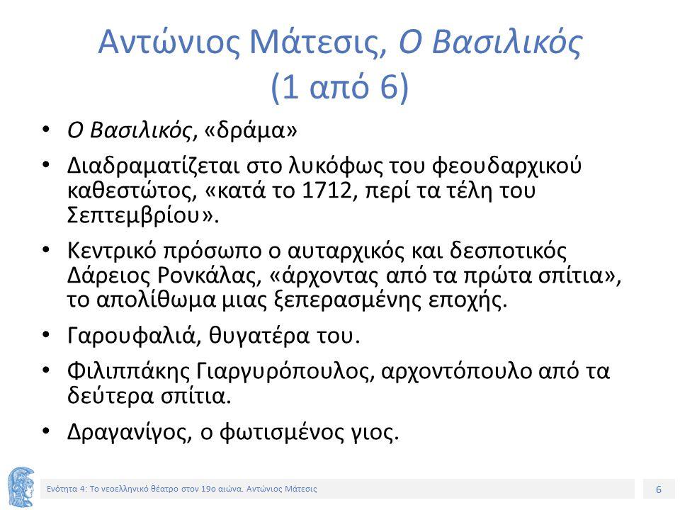 6 Ενότητα 4: Tο νεοελληνικό θέατρο στον 19ο αιώνα. Αντώνιος Μάτεσις Αντώνιος Μάτεσις, Ο Βασιλικός (1 από 6) Ο Βασιλικός, «δράμα» Διαδραματίζεται στο λ