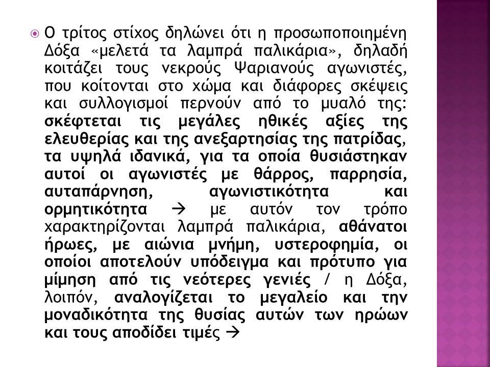  Ο τρίτος στίχος δηλώνει ότι η προσωποποιημένη Δόξα «μελετά τα λαμπρά παλικάρια», δηλαδή κοιτάζει τους νεκρούς Ψαριανούς αγωνιστές, που κοίτονται στο χώμα και διάφορες σκέψεις και συλλογισμοί περνούν από το μυαλό της: σκέφτεται τις μεγάλες ηθικές αξίες της ελευθερίας και της ανεξαρτησίας της πατρίδας, τα υψηλά ιδανικά, για τα οποία θυσιάστηκαν αυτοί οι αγωνιστές με θάρρος, παρρησία, αυταπάρνηση, αγωνιστικότητα και ορμητικότητα  με αυτόν τον τρόπο χαρακτηρίζονται λαμπρά παλικάρια, αθάνατοι ήρωες, με αιώνια μνήμη, υστεροφημία, οι οποίοι αποτελούν υπόδειγμα και πρότυπο για μίμηση από τις νεότερες γενιές / η Δόξα, λοιπόν, αναλογίζεται το μεγαλείο και την μοναδικότητα της θυσίας αυτών των ηρώων και τους αποδίδει τιμές 