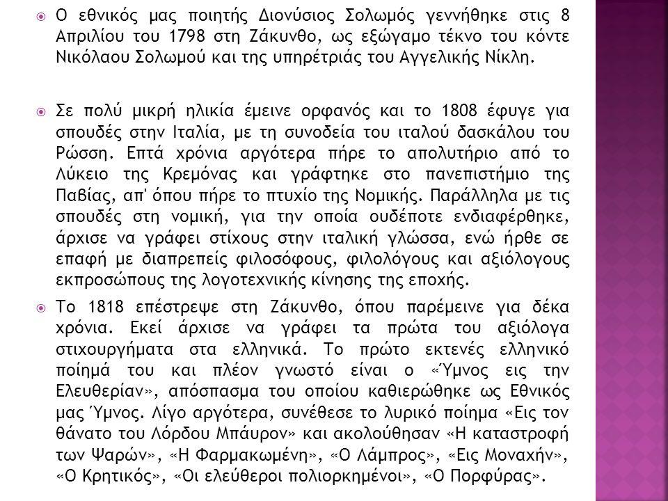  Ο εθνικός μας ποιητής Διονύσιος Σολωμός γεννήθηκε στις 8 Απριλίου του 1798 στη Ζάκυνθο, ως εξώγαμο τέκνο του κόντε Νικόλαου Σολωμού και της υπηρέτριάς του Αγγελικής Νίκλη.