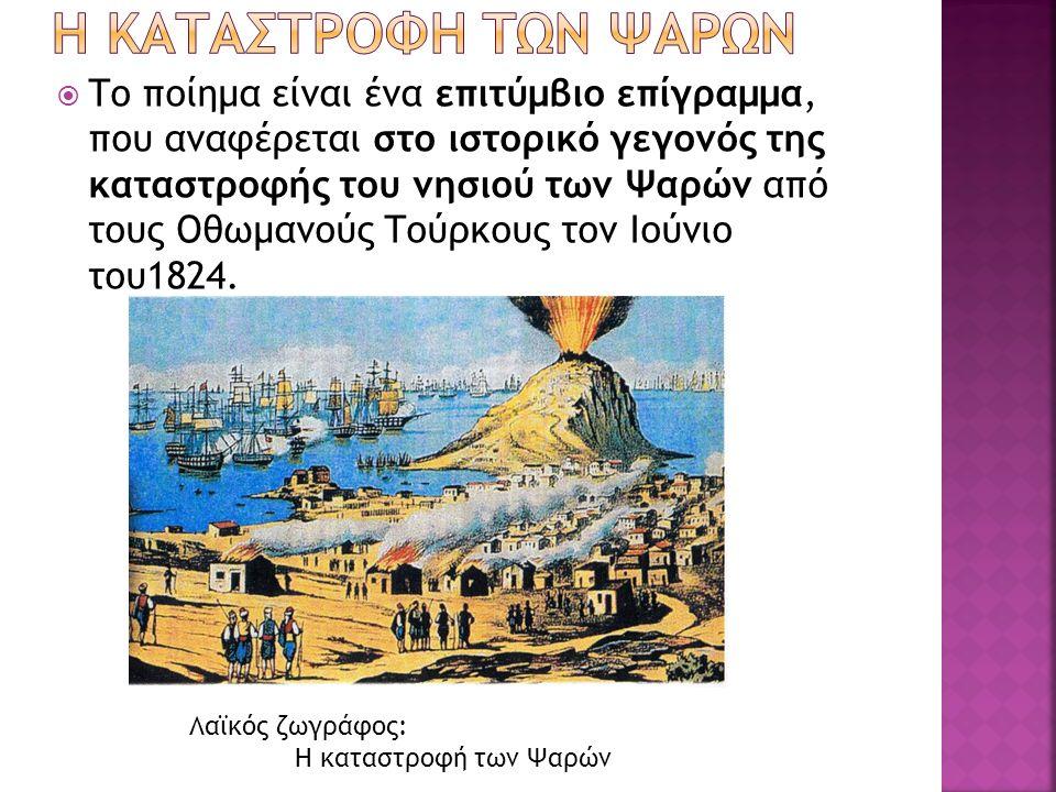  Το ποίημα είναι ένα επιτύμβιο επίγραμμα, που αναφέρεται στο ιστορικό γεγονός της καταστροφής του νησιού των Ψαρών από τους Οθωμανούς Τούρκους τον Ιούνιο του1824.